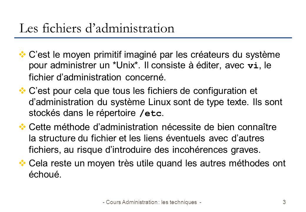 - Cours Administration : les techniques -3 Les fichiers dadministration Cest le moyen primitif imaginé par les créateurs du système pour administrer un *Unix*.