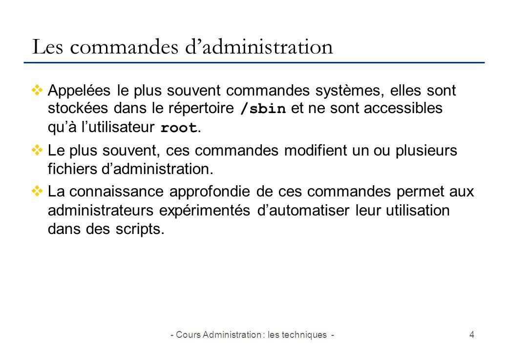 - Cours Administration : les techniques -4 Les commandes dadministration Appelées le plus souvent commandes systèmes, elles sont stockées dans le répertoire /sbin et ne sont accessibles quà lutilisateur root.