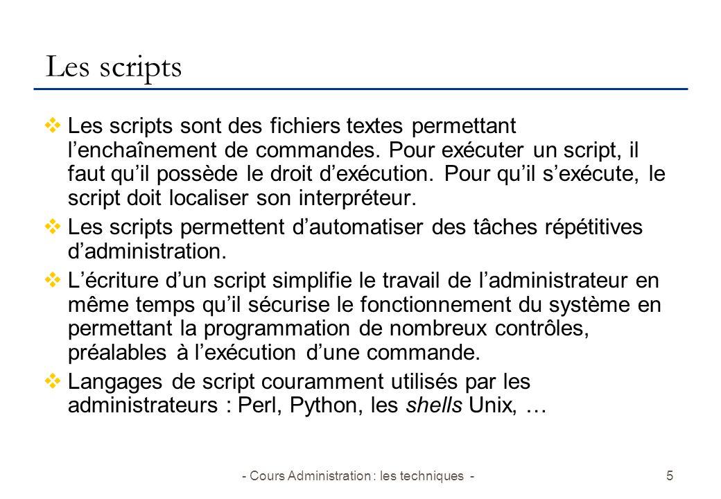 - Cours Administration : les techniques -5 Les scripts Les scripts sont des fichiers textes permettant lenchaînement de commandes.