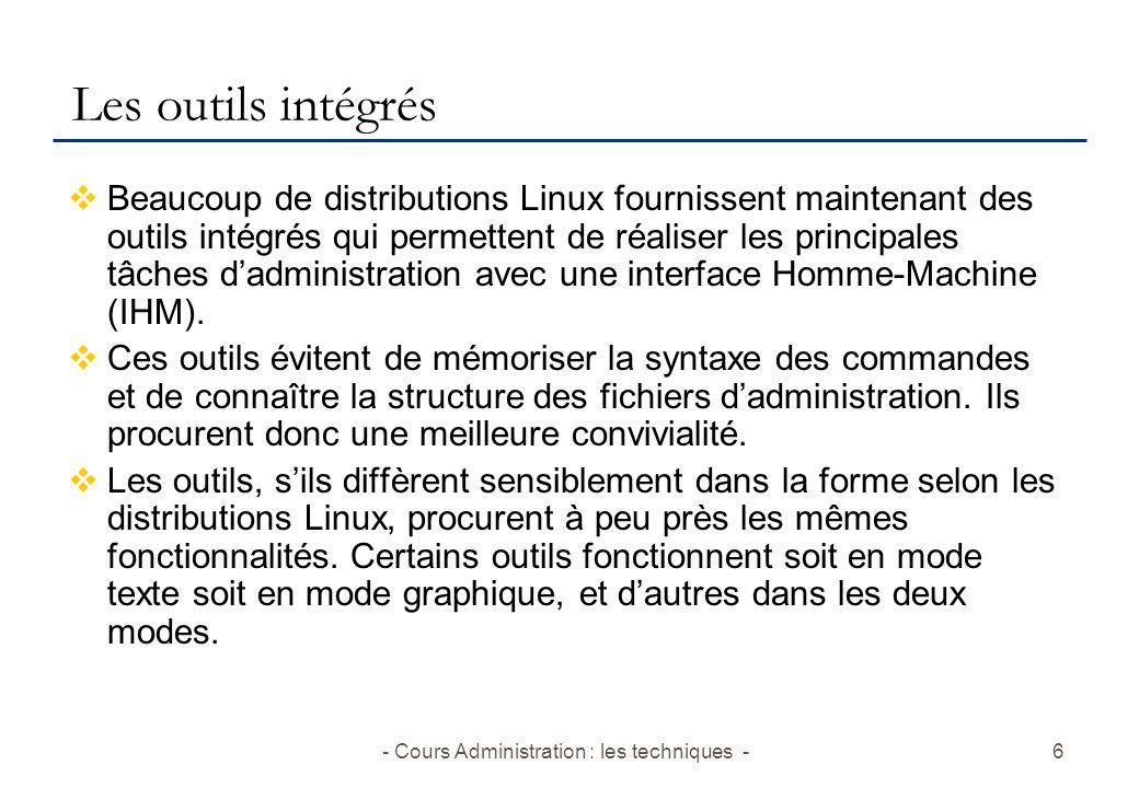 - Cours Administration : les techniques -6 Les outils intégrés Beaucoup de distributions Linux fournissent maintenant des outils intégrés qui permettent de réaliser les principales tâches dadministration avec une interface Homme-Machine (IHM).