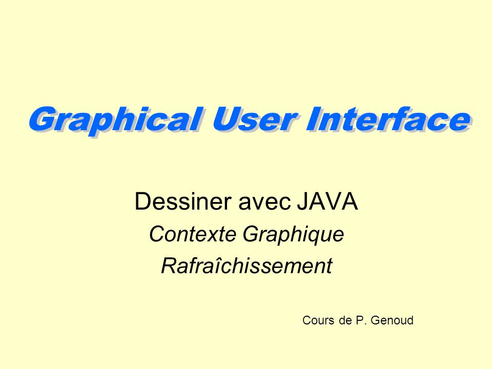 Graphical User Interface Dessiner avec JAVA Contexte Graphique Rafraîchissement Cours de P. Genoud