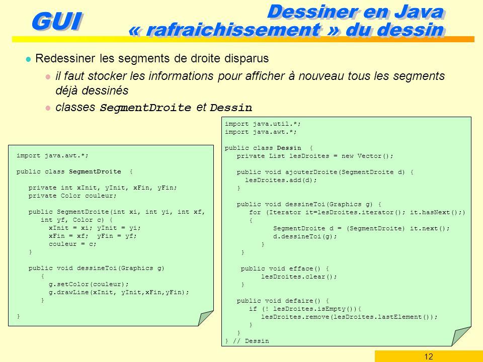 12 GUI Dessiner en Java « rafraichissement » du dessin l Redessiner les segments de droite disparus l il faut stocker les informations pour afficher à