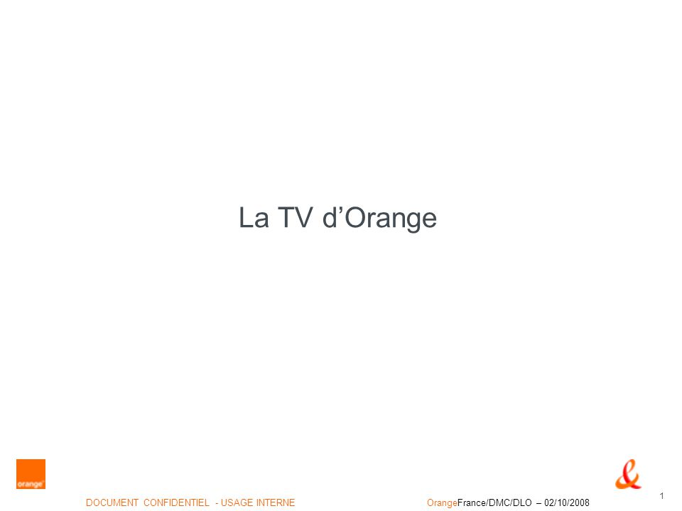 1 DOCUMENT CONFIDENTIEL - USAGE INTERNEOrangeFrance/DMC/DLO – 02/10/2008 La TV dOrange