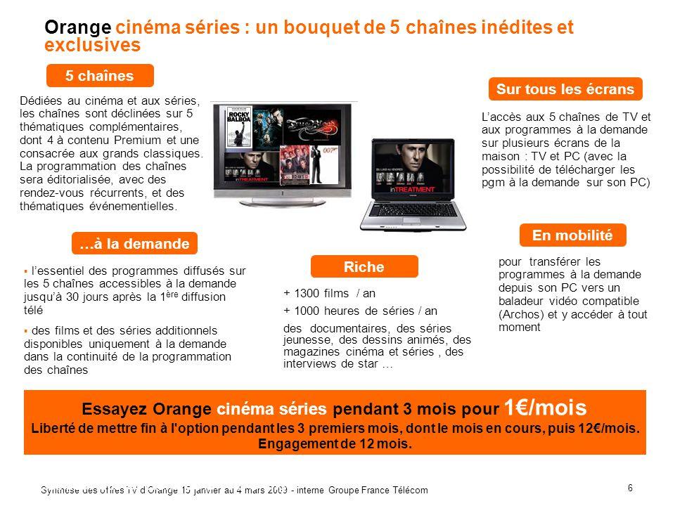 6 Synthèse des offres TV dOrange 15 janvier au 4 mars 2009 - interne Groupe France Télécom Orange cinéma séries : un bouquet de 5 chaînes inédites et