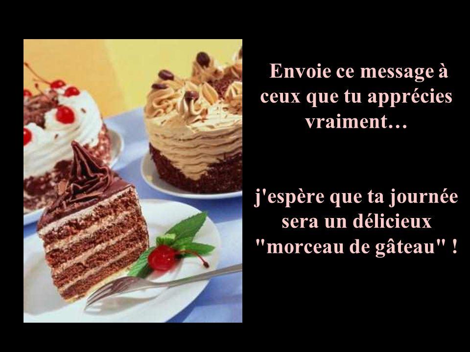 Envoie ce message à ceux que tu apprécies vraiment… j espère que ta journée sera un délicieux morceau de gâteau !