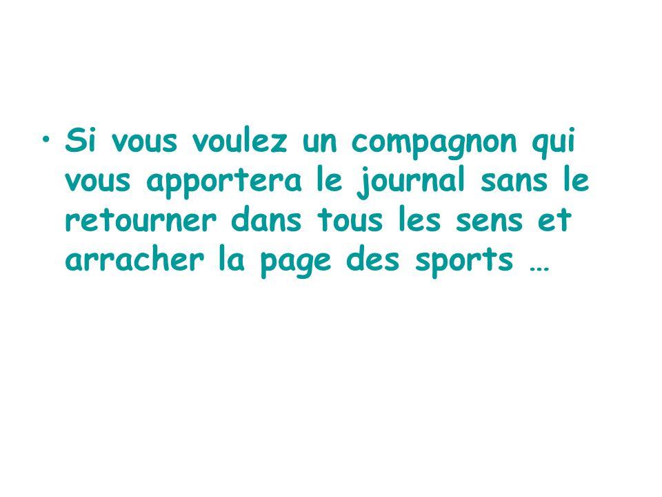 Si vous voulez un compagnon qui vous apportera le journal sans le retourner dans tous les sens et arracher la page des sports …