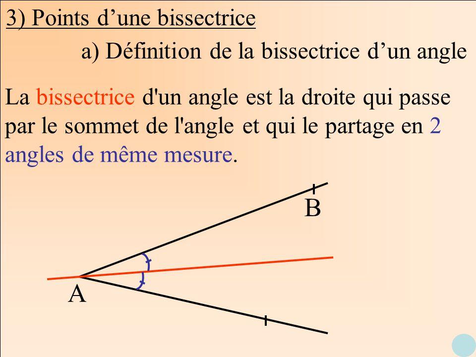 3) Points dune bissectrice A B La bissectrice d'un angle est la droite qui passe par le sommet de l'angle et qui le partage en 2 angles de même mesure