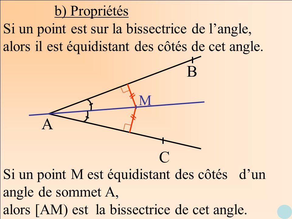 b) Propriétés A B C Si un point est sur la bissectrice de langle, alors il est équidistant des côtés de cet angle. M Si un point M est équidistant des