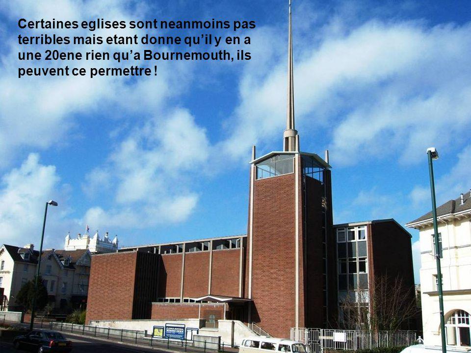 Certaines eglises sont neanmoins pas terribles mais etant donne quil y en a une 20ene rien qua Bournemouth, ils peuvent ce permettre !