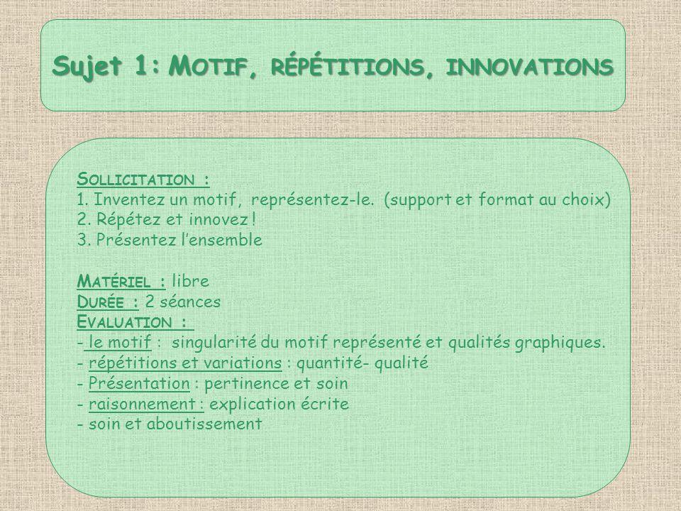 Sujet 1: M OTIF, RÉPÉTITIONS, INNOVATIONS S OLLICITATION : 1. Inventez un motif, représentez-le. (support et format au choix) 2. Répétez et innovez !