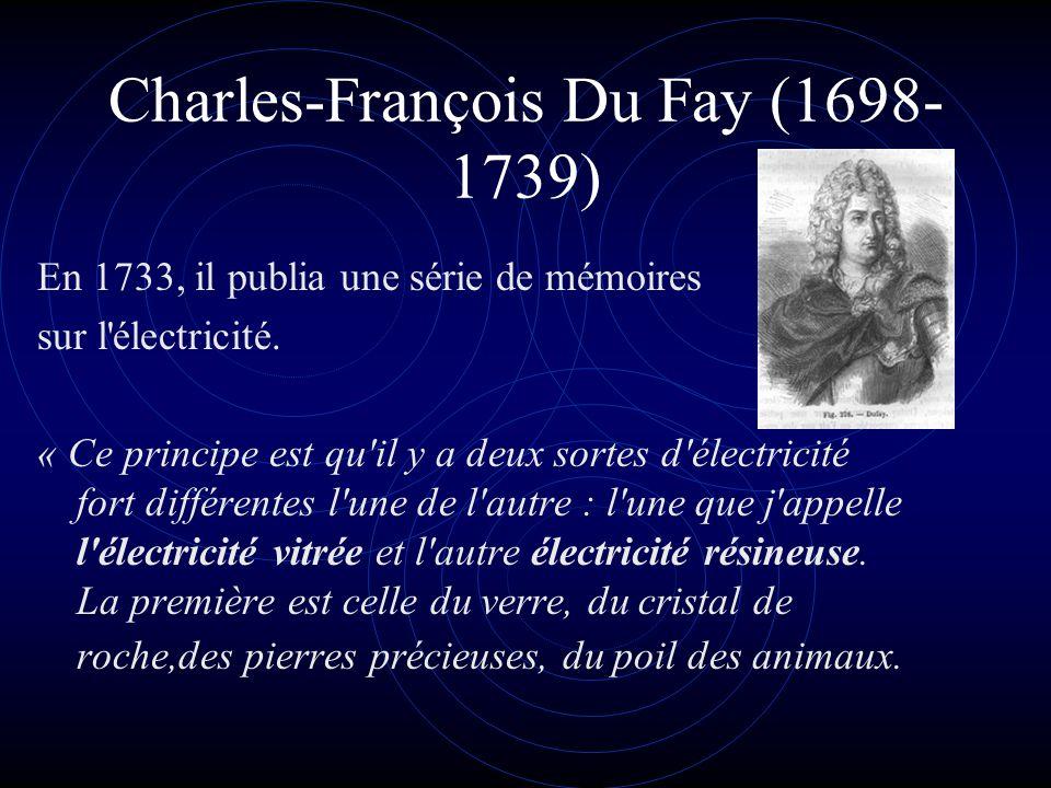 Charles-François Du Fay (1698- 1739) En 1733, il publia une série de mémoires sur l'électricité. « Ce principe est qu'il y a deux sortes d'électricité