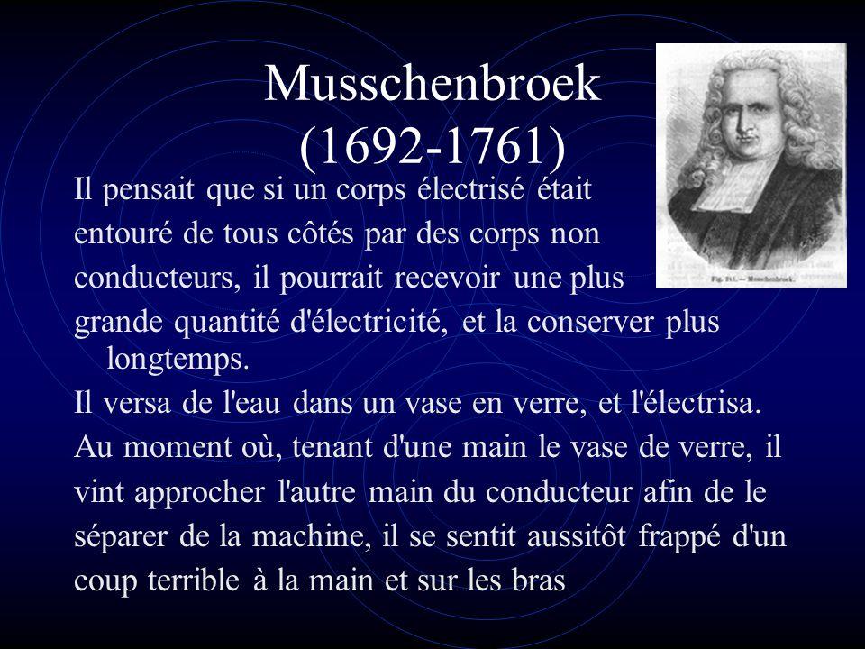 Musschenbroek (1692-1761) Il pensait que si un corps électrisé était entouré de tous côtés par des corps non conducteurs, il pourrait recevoir une plus grande quantité d électricité, et la conserver plus longtemps.