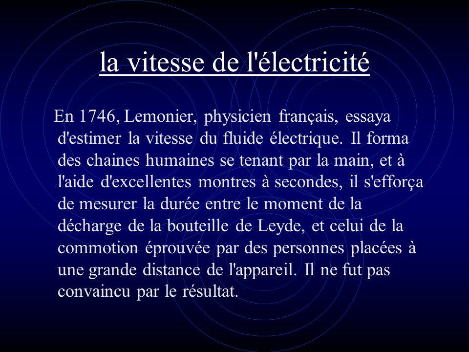 la vitesse de l'électricité En 1746, Lemonier, physicien français, essaya d'estimer la vitesse du fluide électrique. Il forma des chaines humaines se