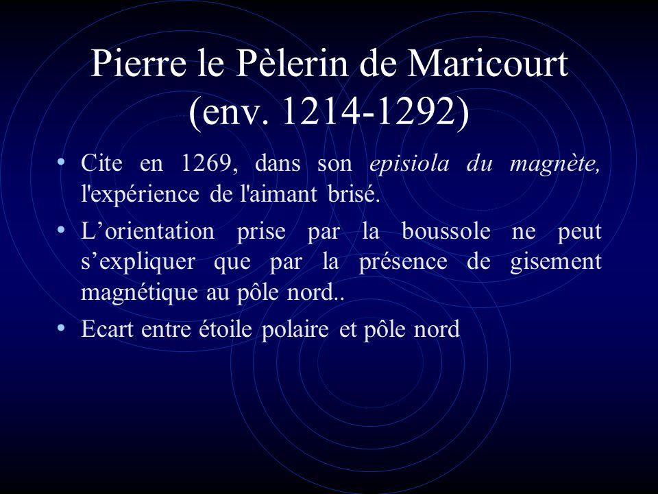 Pierre le Pèlerin de Maricourt (env. 1214-1292) Cite en 1269, dans son episiola du magnète, l'expérience de l'aimant brisé. Lorientation prise par la