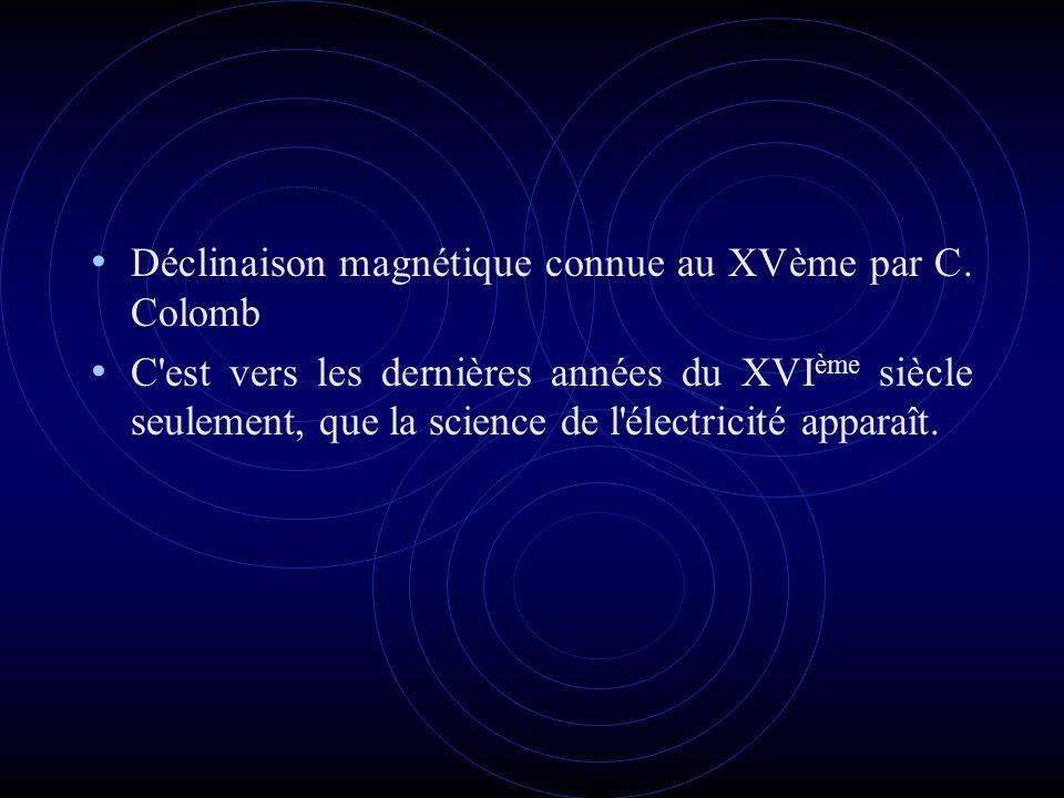 Déclinaison magnétique connue au XVème par C. Colomb C'est vers les dernières années du XVI ème siècle seulement, que la science de l'électricité appa