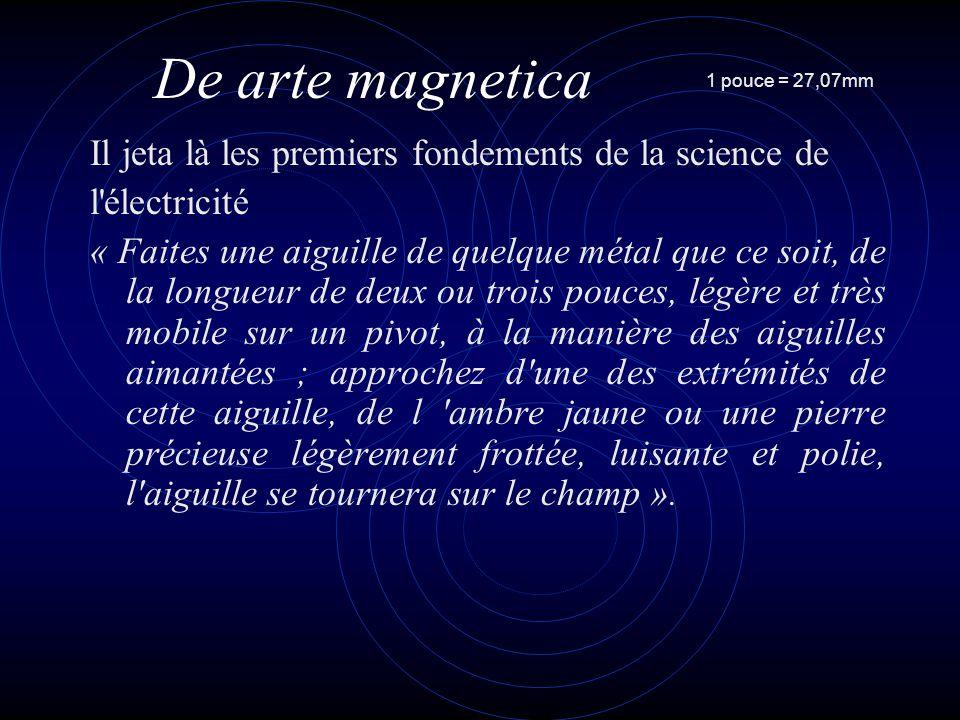 De arte magnetica Il jeta là les premiers fondements de la science de l électricité « Faites une aiguille de quelque métal que ce soit, de la longueur de deux ou trois pouces, légère et très mobile sur un pivot, à la manière des aiguilles aimantées ; approchez d une des extrémités de cette aiguille, de l ambre jaune ou une pierre précieuse légèrement frottée, luisante et polie, l aiguille se tournera sur le champ ».