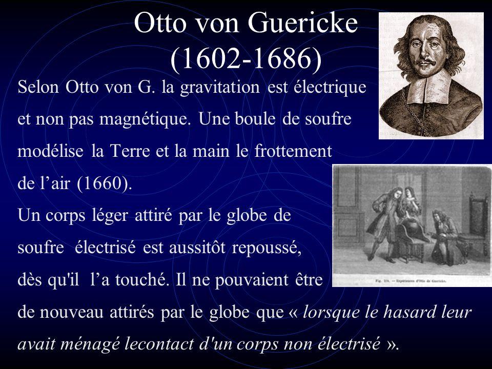 Otto von Guericke (1602-1686) Selon Otto von G. la gravitation est électrique et non pas magnétique. Une boule de soufre modélise la Terre et la main