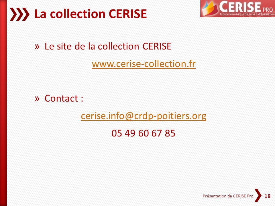 18 Présentation de CERISE Pro La collection CERISE » Le site de la collection CERISE www.cerise-collection.fr » Contact : cerise.info@crdp-poitiers.org 05 49 60 67 85