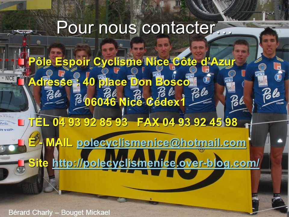 Pour nous contacter… Pôle Espoir Cyclisme Nice Côte dAzur Adresse : 40 place Don Bosco 06046 Nice Cédex1 06046 Nice Cédex1 TEL 04 93 92 85 93 FAX 04 93 92 45 98 E - MAIL polecyclismenice@hotmail.com polecyclismenice@hotmail.com Site http://polecyclismenice.over-blog.com/ http://polecyclismenice.over-blog.com/ Bérard Charly – Bouget Mickael