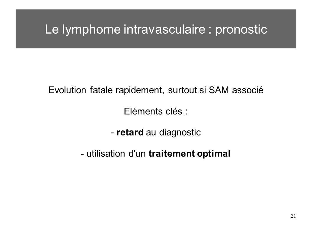 21 Evolution fatale rapidement, surtout si SAM associé Eléments clés : - retard au diagnostic - utilisation d un traitement optimal Le lymphome intravasculaire : pronostic