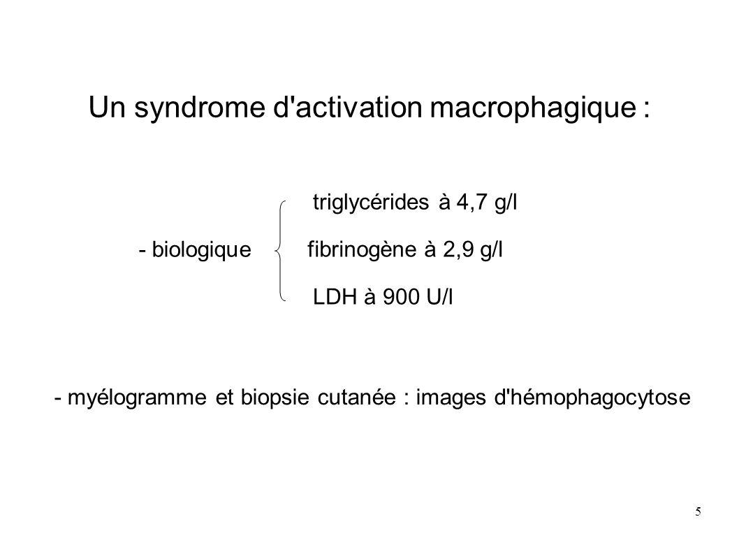 5 Un syndrome d activation macrophagique : - biologique triglycérides à 4,7 g/l fibrinogène à 2,9 g/l LDH à 900 U/l - myélogramme et biopsie cutanée : images d hémophagocytose