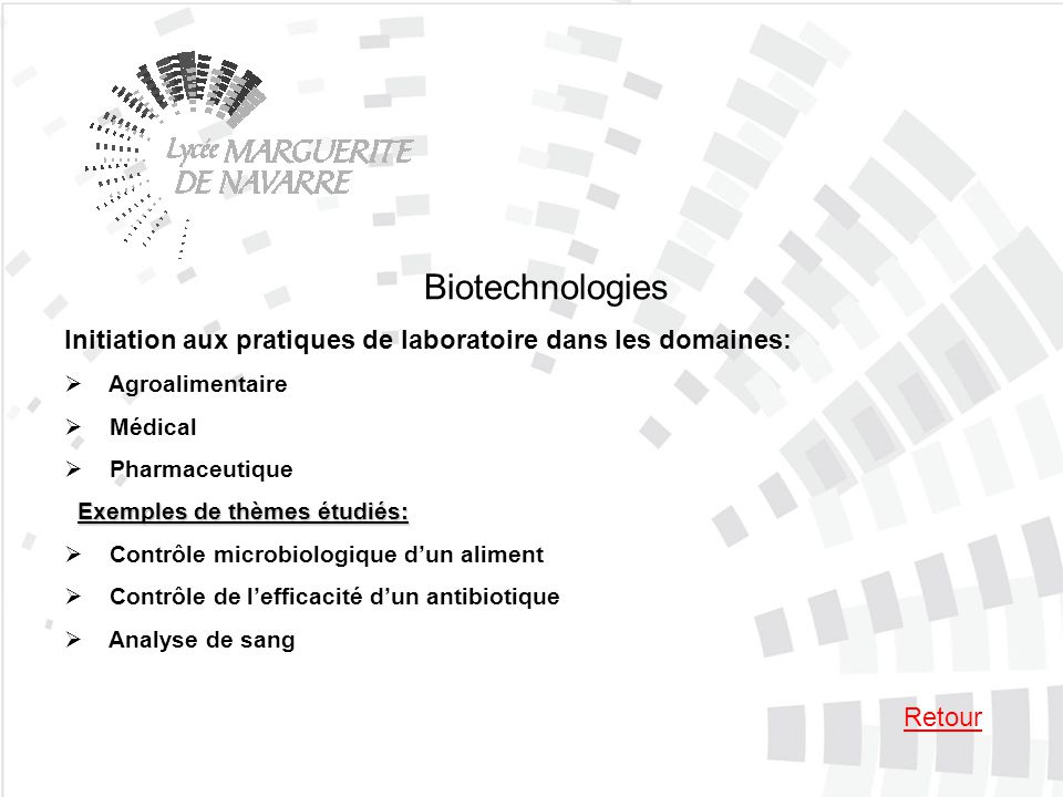 Biotechnologies Initiation aux pratiques de laboratoire dans les domaines: Agroalimentaire Médical Pharmaceutique Exemples de thèmes étudiés: Exemples de thèmes étudiés: Contrôle microbiologique dun aliment Contrôle de lefficacité dun antibiotique Analyse de sang Retour