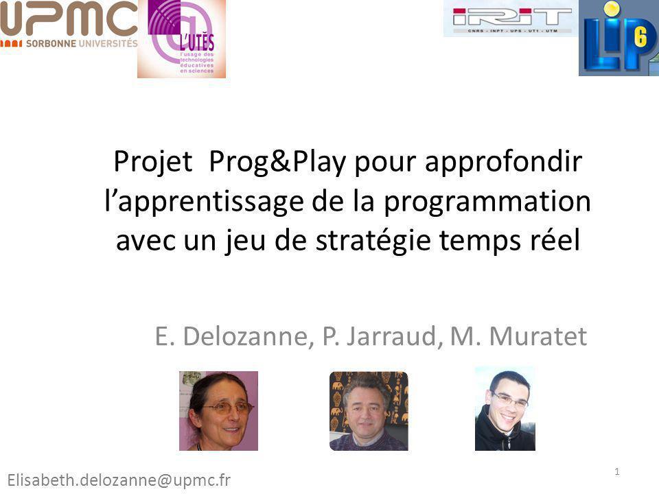 Projet Prog&Play pour approfondir lapprentissage de la programmation avec un jeu de stratégie temps réel E. Delozanne, P. Jarraud, M. Muratet 1 Elisab