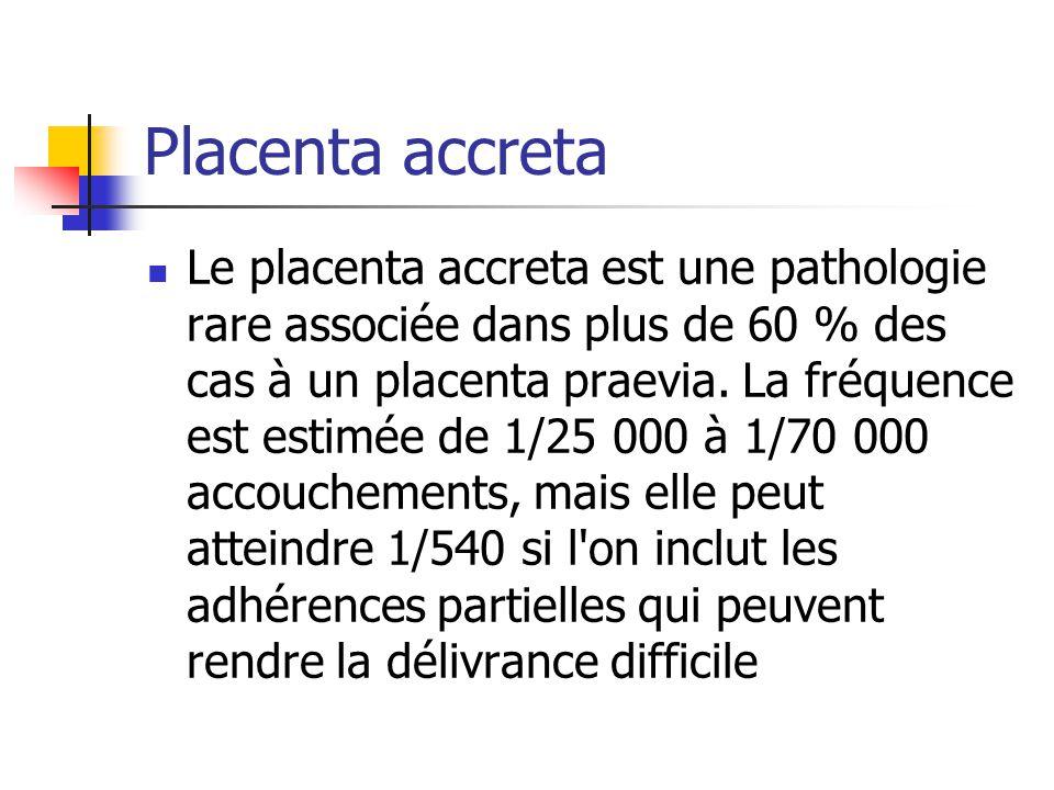 Placenta accreta Le placenta accreta est une pathologie rare associée dans plus de 60 % des cas à un placenta praevia. La fréquence est estimée de 1/2