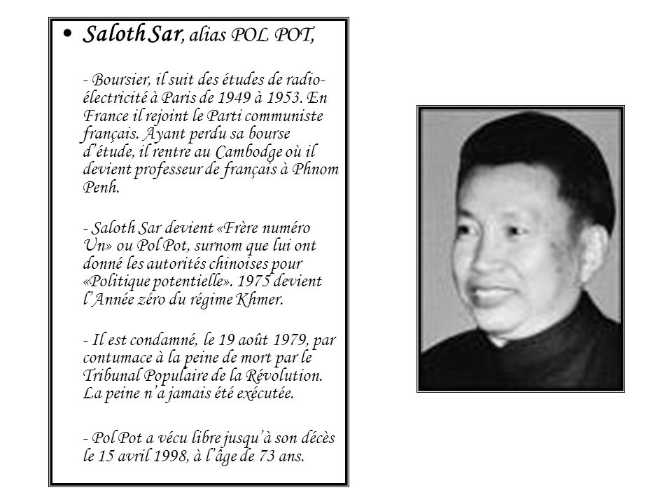Saloth Sar, alias POL POT, - Boursier, il suit des études de radio- électricité à Paris de 1949 à 1953. En France il rejoint le Parti communiste franç