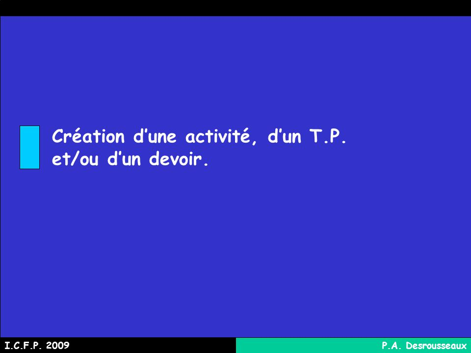Création dune activité, dun T.P. et/ou dun devoir. I.C.F.P. 2009P.A. Desrousseaux