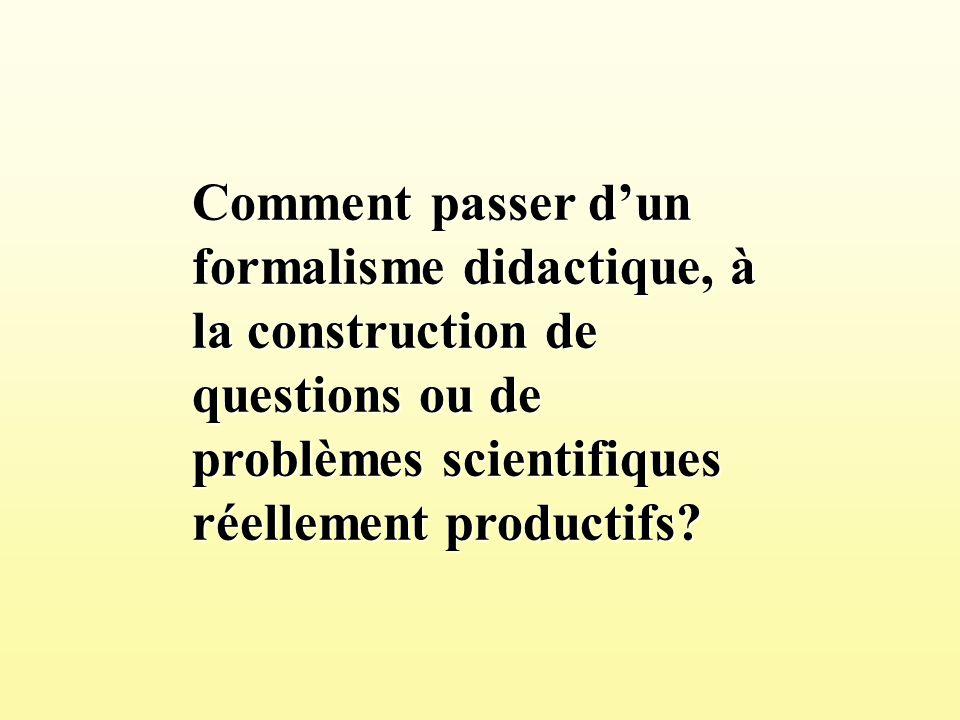Comment passer dun formalisme didactique, à la construction de questions ou de problèmes scientifiques réellement productifs?