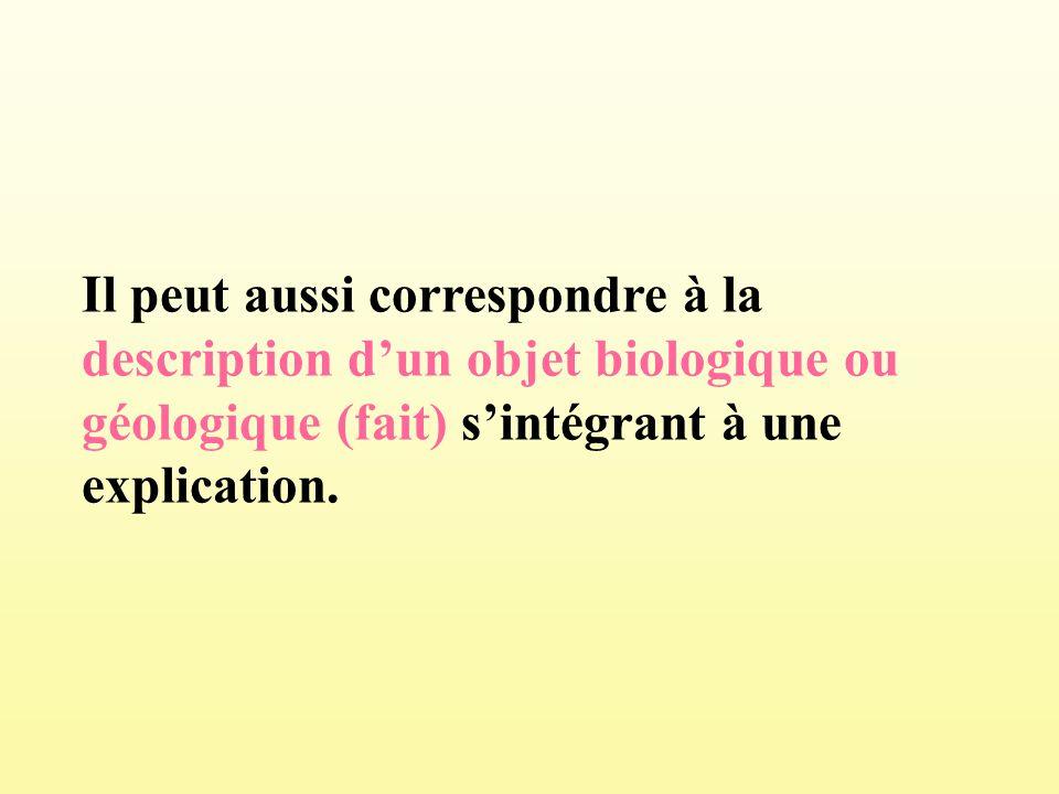 Il peut aussi correspondre à la description dun objet biologique ou géologique (fait) sintégrant à une explication.