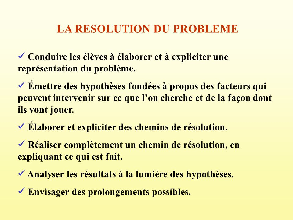 LA RESOLUTION DU PROBLEME Conduire les élèves à élaborer et à expliciter une représentation du problème. Émettre des hypothèses fondées à propos des f