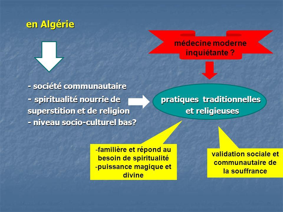 en Algérie - société communautaire - spiritualité nourrie de pratiques traditionnelles superstition et de religion et religieuses superstition et de religion et religieuses - niveau socio-culturel bas.