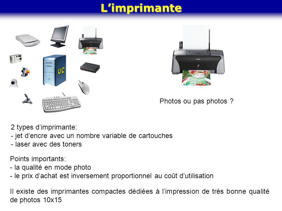 Limprimante Photos ou pas photos ? 2 types dimprimante: - jet dencre avec un nombre variable de cartouches - laser avec des toners Points importants: