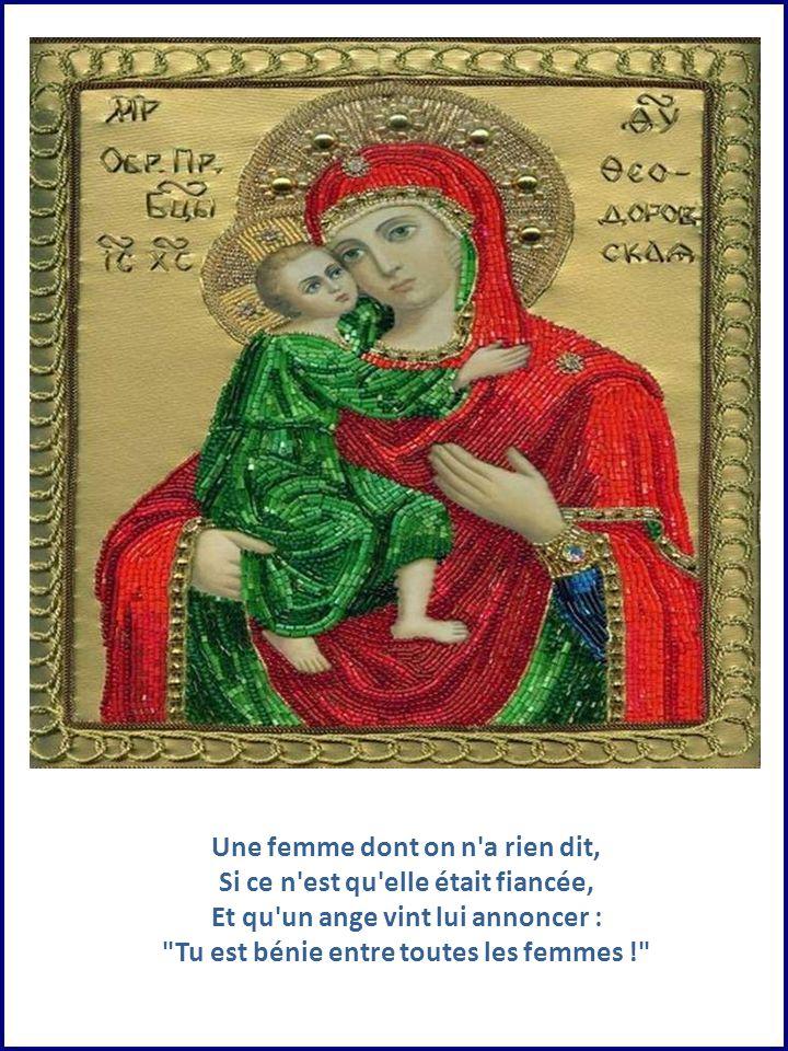 Une femme dont on n a rien dit, Si ce n est qu elle était fiancée, Et qu un ange vint lui annoncer : Tu est bénie entre toutes les femmes !