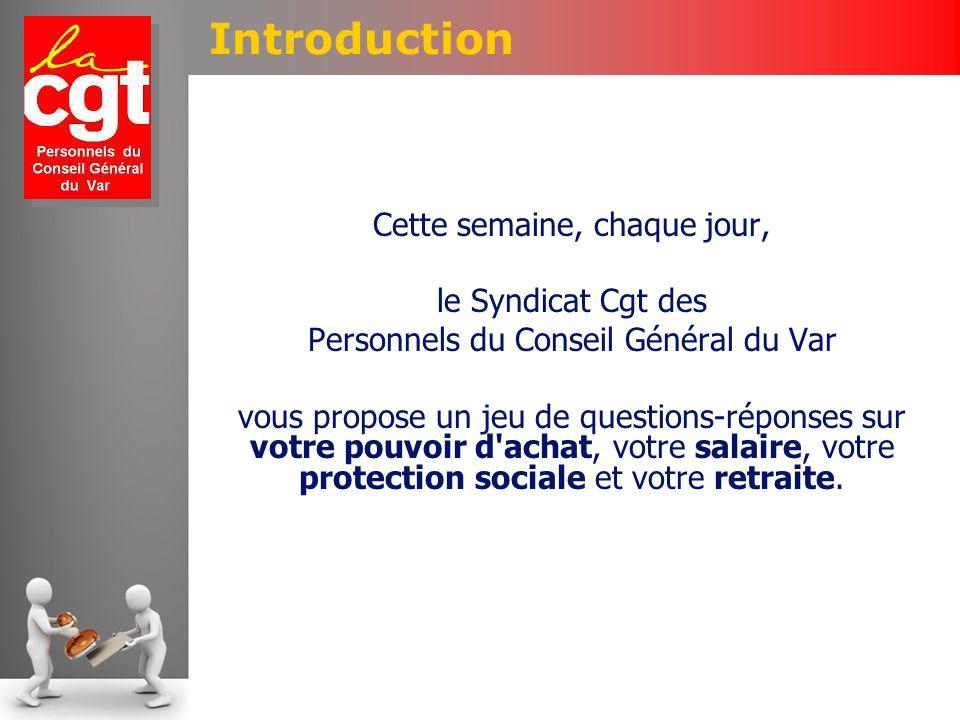 Introduction Cette semaine, chaque jour, le Syndicat Cgt des Personnels du Conseil Général du Var vous propose un jeu de questions-réponses sur votre pouvoir d achat, votre salaire, votre protection sociale et votre retraite.