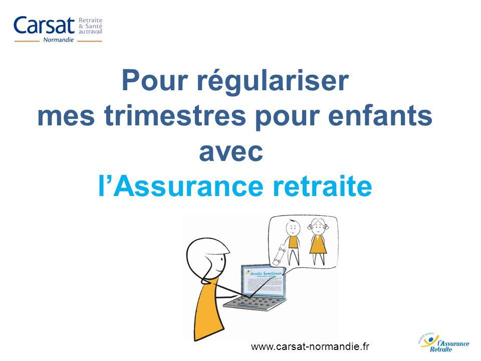 www.carsat-normandie.fr Pour régulariser mes trimestres pour enfants avec lAssurance retraite
