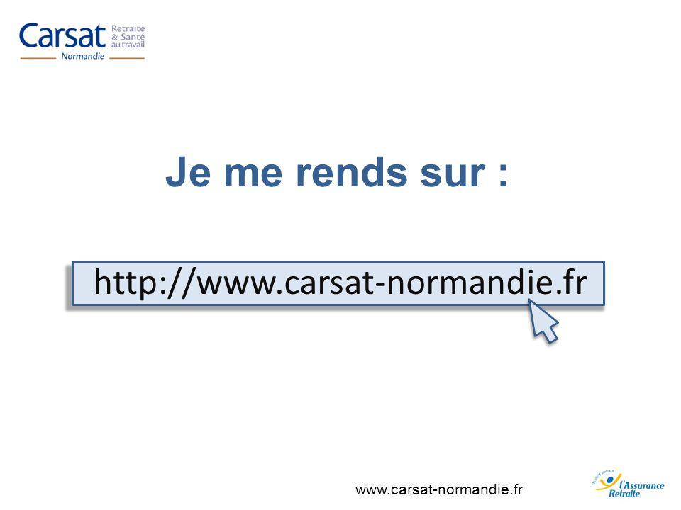 www.carsat-normandie.fr Je me rends sur : http://www.carsat-normandie.fr