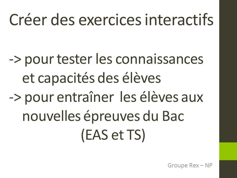 Créer des exercices interactifs -> pour tester les connaissances et capacités des élèves -> pour entraîner les élèves aux nouvelles épreuves du Bac (EAS et TS) Groupe Rex – NP