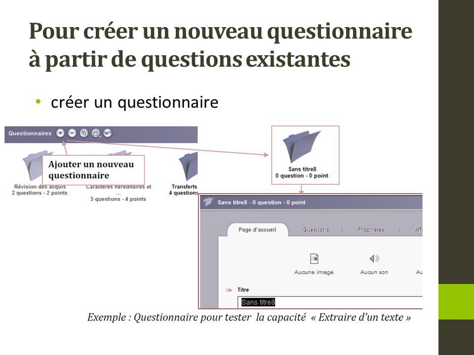 Pour créer un nouveau questionnaire à partir de questions existantes créer un questionnaire