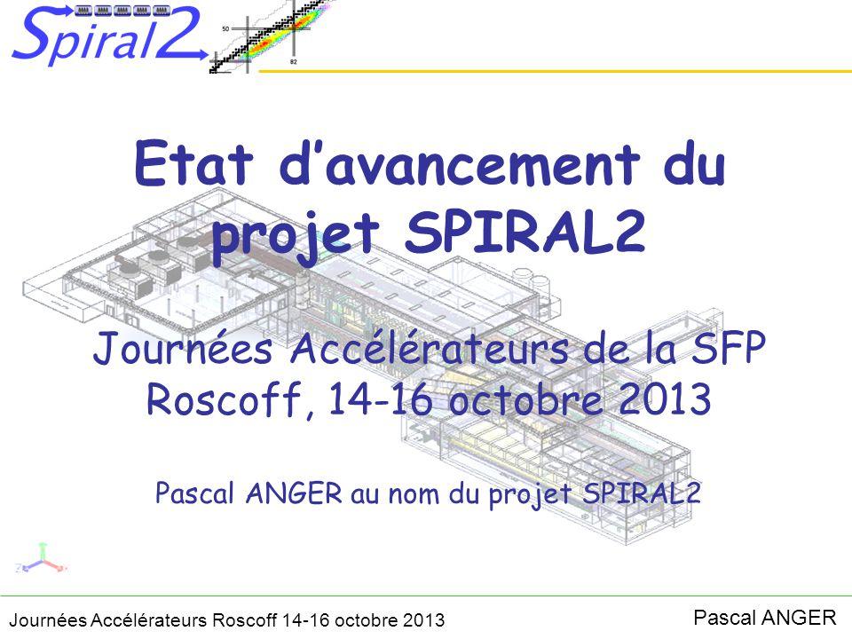 Journées Accélérateurs Roscoff 14-16 octobre 2013 Pascal ANGER 1.Description du projet SPIRAL2 2.Avancement de la phase 1 du projet Procédés accélérateur Bâtiments et infrastructures (conception et réalisation) Installation des procédés Sûreté (DMES) 3.Avancement de la phase 2 du projet 4.Objectifs du projet à court et moyen termes Sommaire