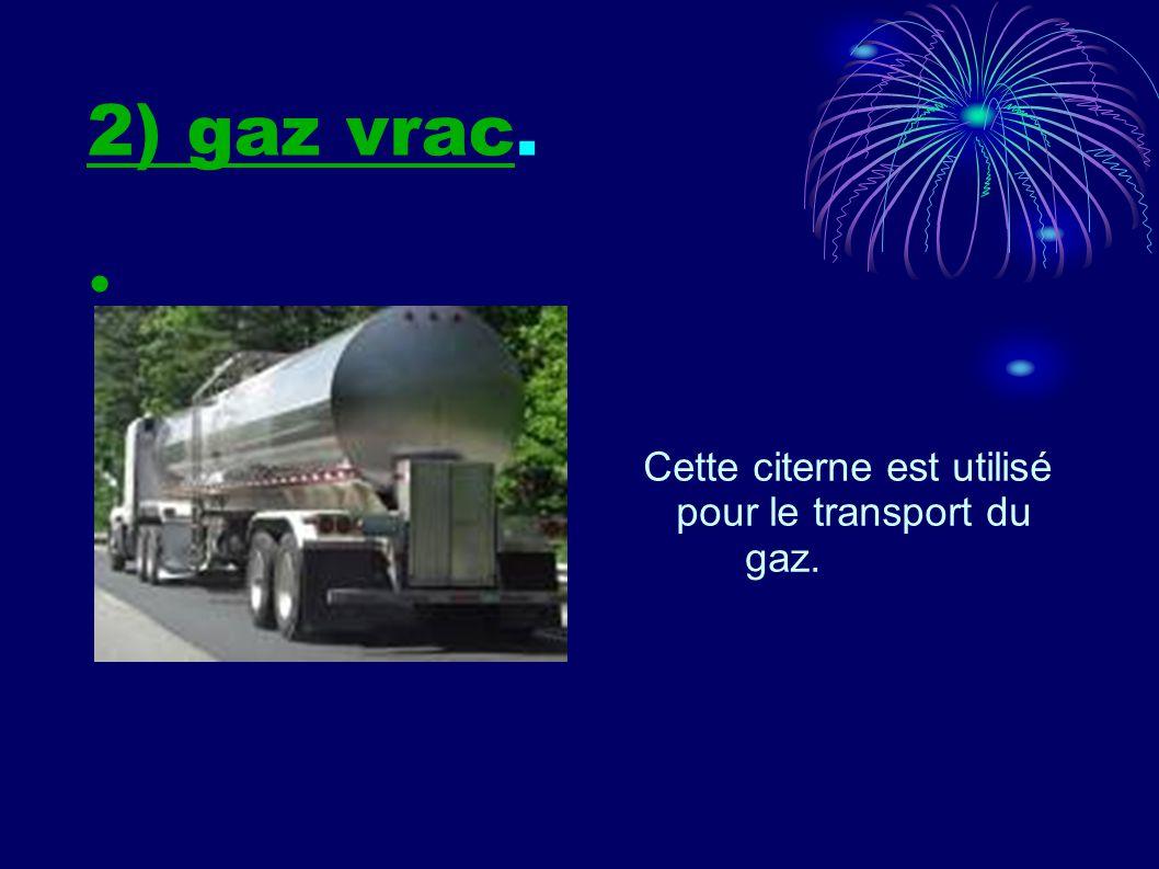 2) gaz vrac. Cette citerne est utilisé pour le transport du gaz.