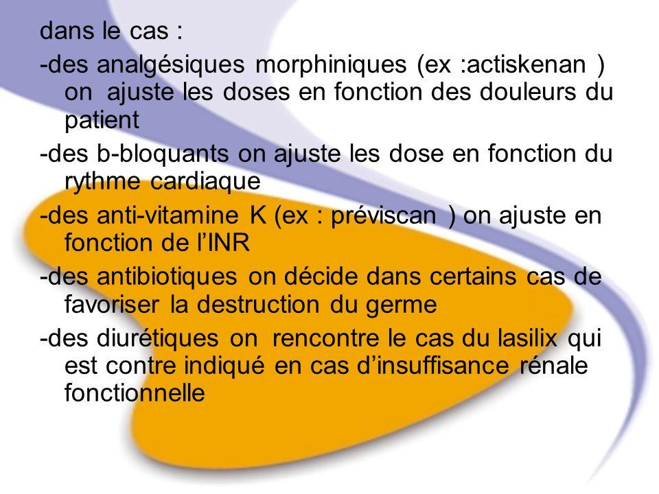 dans le cas : -des analgésiques morphiniques (ex :actiskenan ) on ajuste les doses en fonction des douleurs du patient -des b-bloquants on ajuste les