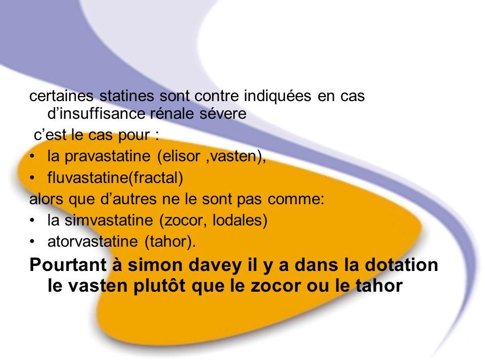 certaines statines sont contre indiquées en cas dinsuffisance rénale sévere cest le cas pour : la pravastatine (elisor,vasten), fluvastatine(fractal)