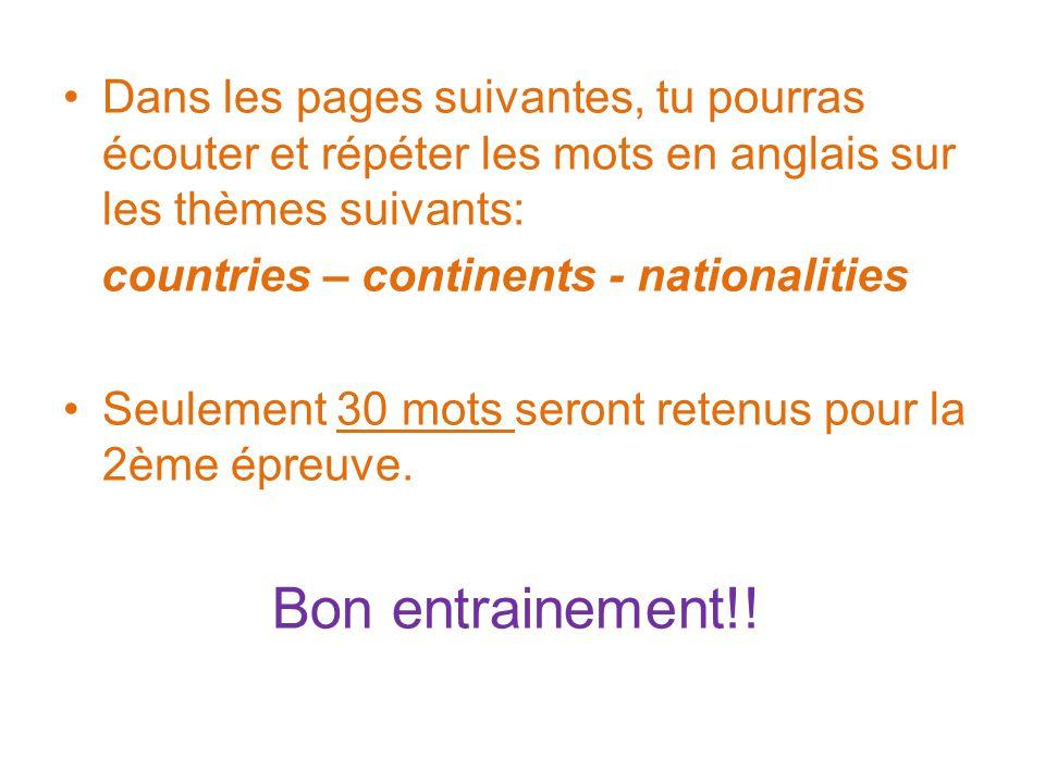 Dans les pages suivantes, tu pourras écouter et répéter les mots en anglais sur les thèmes suivants: countries – continents - nationalities Seulement 30 mots seront retenus pour la 2ème épreuve.