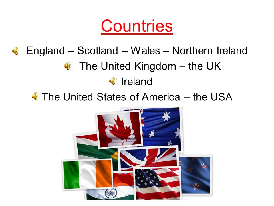 Countries England – Scotland – Wales – Northern Ireland The United Kingdom – the UK Ireland The United States of America – the USA