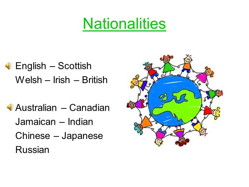 Nationalities English – Scottish Welsh – Irish – British Australian – Canadian Jamaican – Indian Chinese – Japanese Russian