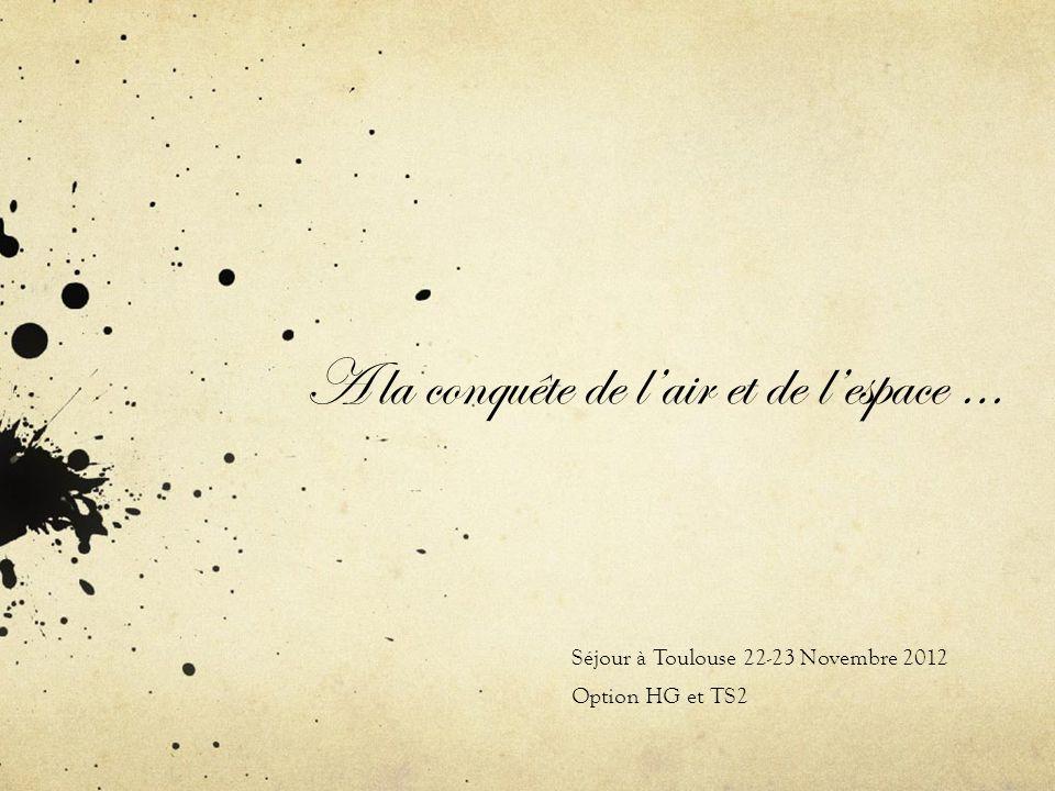 A la conquête de lair et de lespace … Séjour à Toulouse 22-23 Novembre 2012 Option HG et TS2