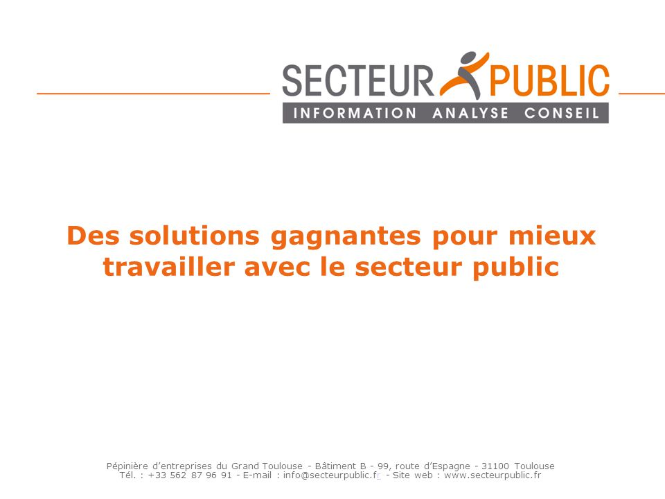 Des solutions gagnantes pour mieux travailler avec le secteur public Pépinière dentreprises du Grand Toulouse - Bâtiment B - 99, route dEspagne - 3110